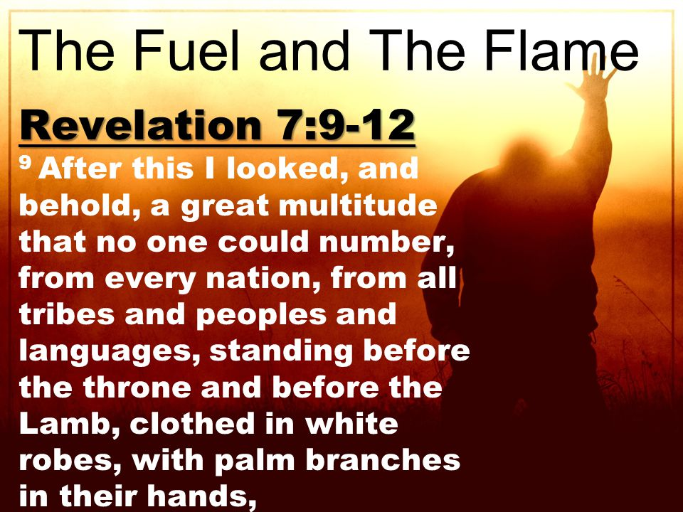 Revelation 7:9-12 9 After this I looked, and behold, a great multitude that no one could number, from every nation, from all tribes and peoples and languages, standing before the throne and before the Lamb, clothed in white robes, with palm branches in their hands, The Fuel and The Flame
