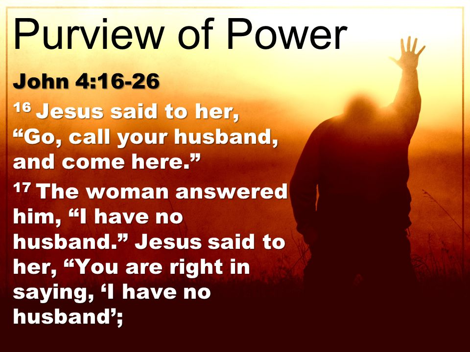 John 4:16-26 16 Jesus said to her, Go, call your husband, and come here. 17 The woman answered him, I have no husband. Jesus said to her, You are right in saying, 'I have no husband'; Purview of Power