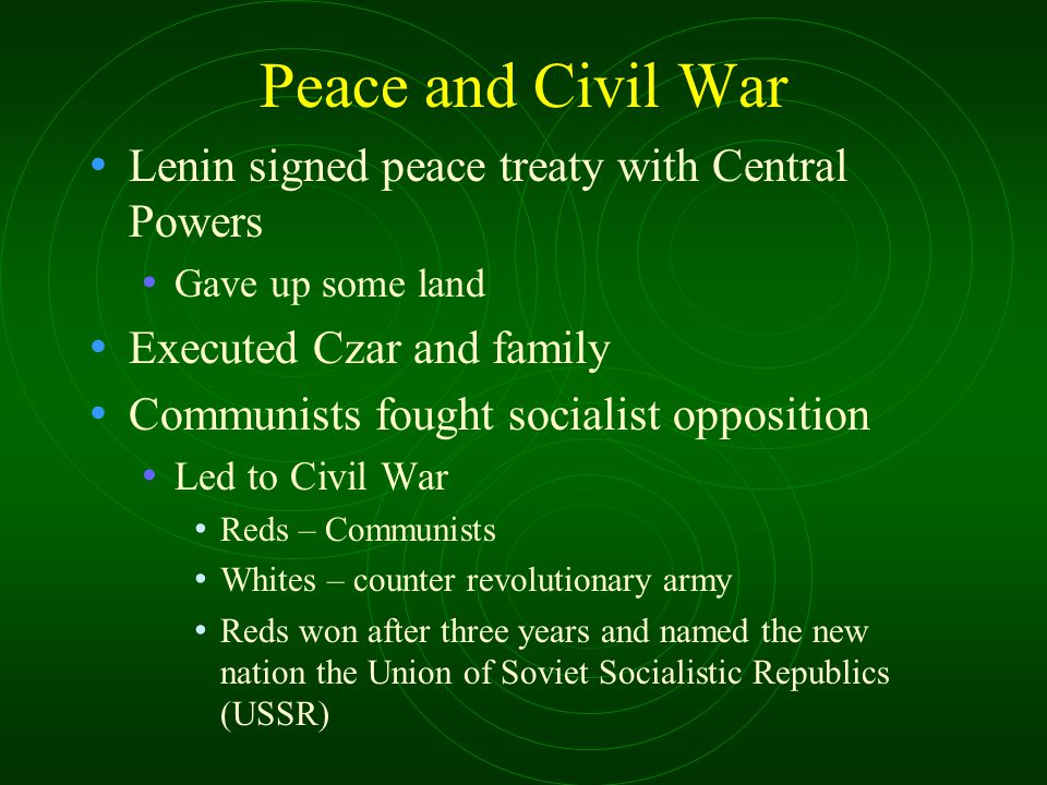 Peace and Civil War Lenin signed peace treaty with Central Powers Gave up some land Executed Czar and family Communists fought socialist opposition Le