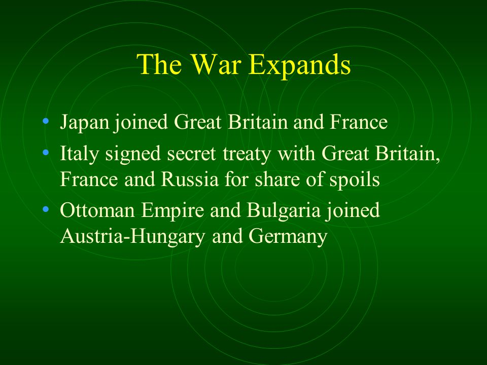 The War Expands Japan joined Great Britain and France Italy signed secret treaty with Great Britain, France and Russia for share of spoils Ottoman Emp