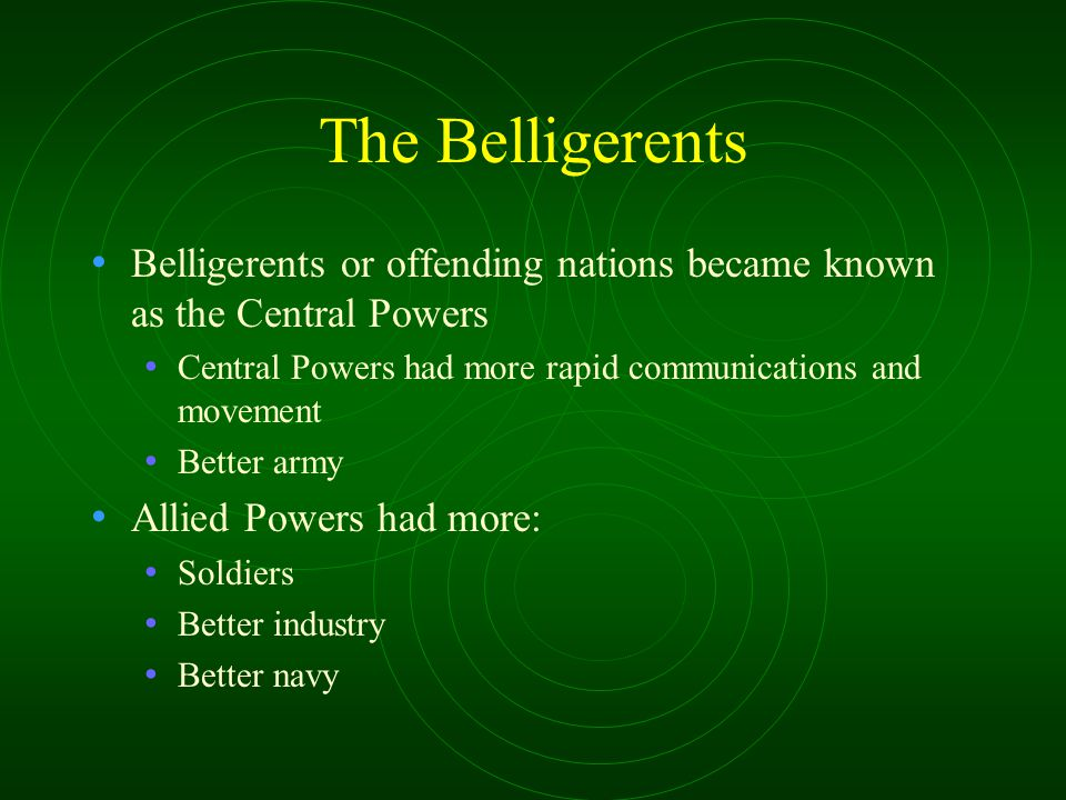 The Belligerents Belligerents or offending nations became known as the Central Powers Central Powers had more rapid communications and movement Better
