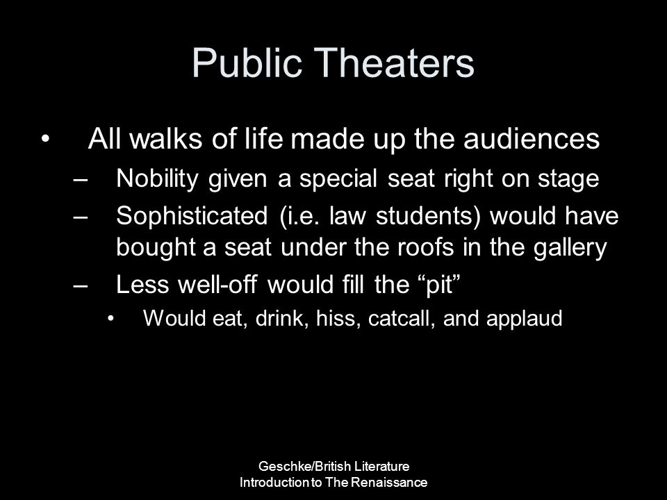 Geschke/British Literature Introduction to The Renaissance Public Theaters All walks of life made up the audiences –Nobility given a special seat righ
