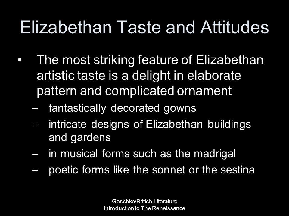 Geschke/British Literature Introduction to The Renaissance Elizabethan Taste and Attitudes The most striking feature of Elizabethan artistic taste is