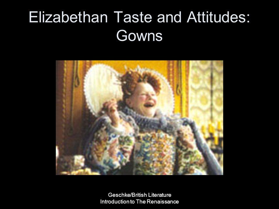 Geschke/British Literature Introduction to The Renaissance Elizabethan Taste and Attitudes: Gowns