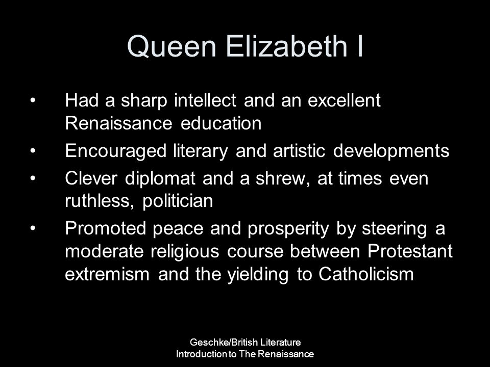 Geschke/British Literature Introduction to The Renaissance Queen Elizabeth I Had a sharp intellect and an excellent Renaissance education Encouraged l