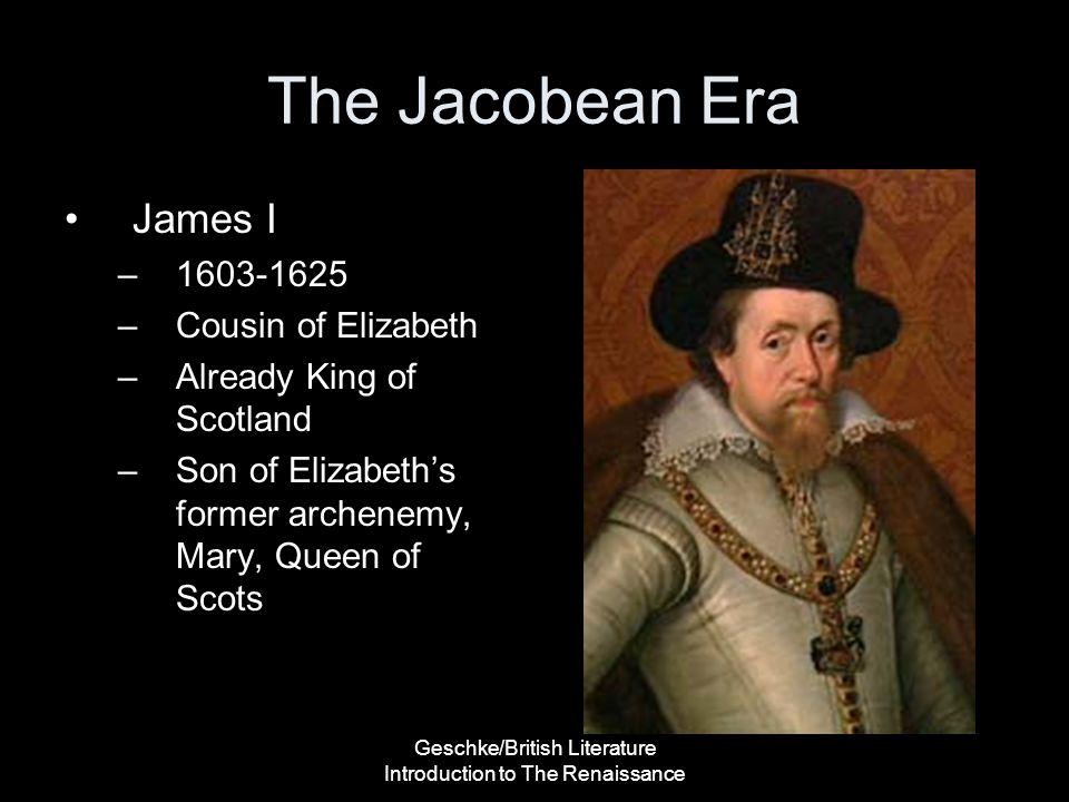 Geschke/British Literature Introduction to The Renaissance The Jacobean Era James I –1603-1625 –Cousin of Elizabeth –Already King of Scotland –Son of