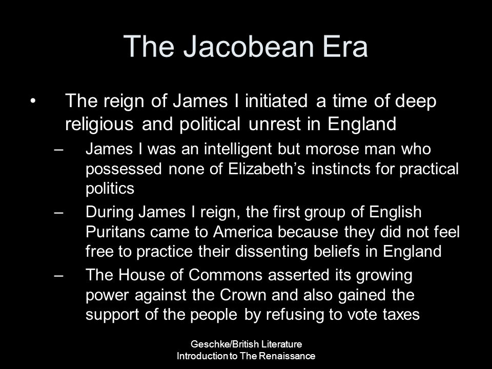 Geschke/British Literature Introduction to The Renaissance The Jacobean Era The reign of James I initiated a time of deep religious and political unre