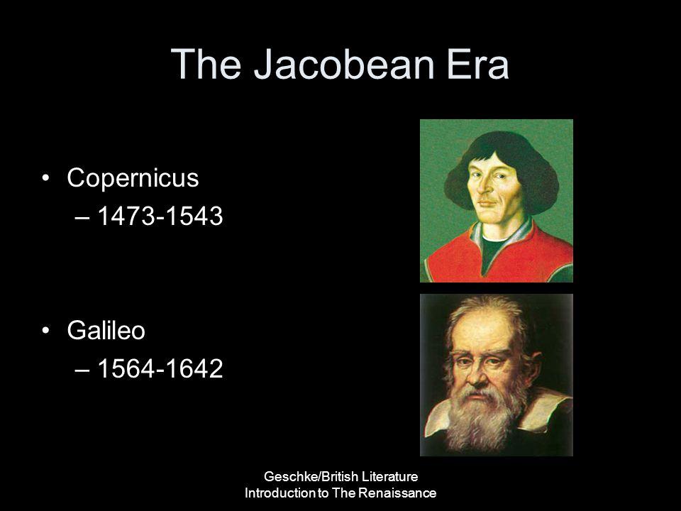 Geschke/British Literature Introduction to The Renaissance The Jacobean Era Copernicus –1473-1543 Galileo –1564-1642