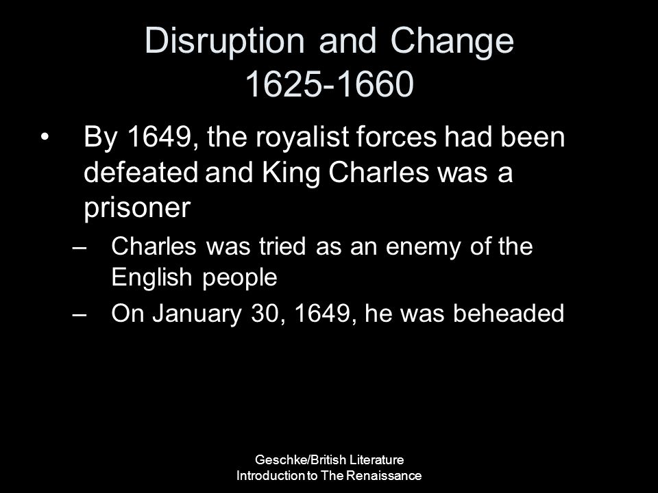 Geschke/British Literature Introduction to The Renaissance Disruption and Change 1625-1660 By 1649, the royalist forces had been defeated and King Cha