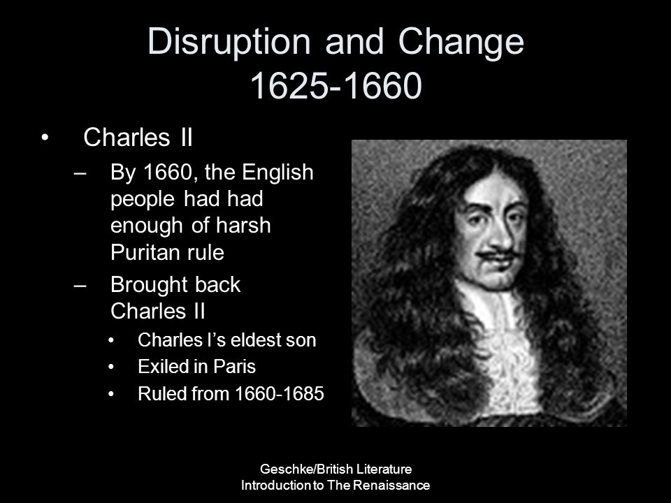 Geschke/British Literature Introduction to The Renaissance Disruption and Change 1625-1660 Charles II –By 1660, the English people had had enough of h