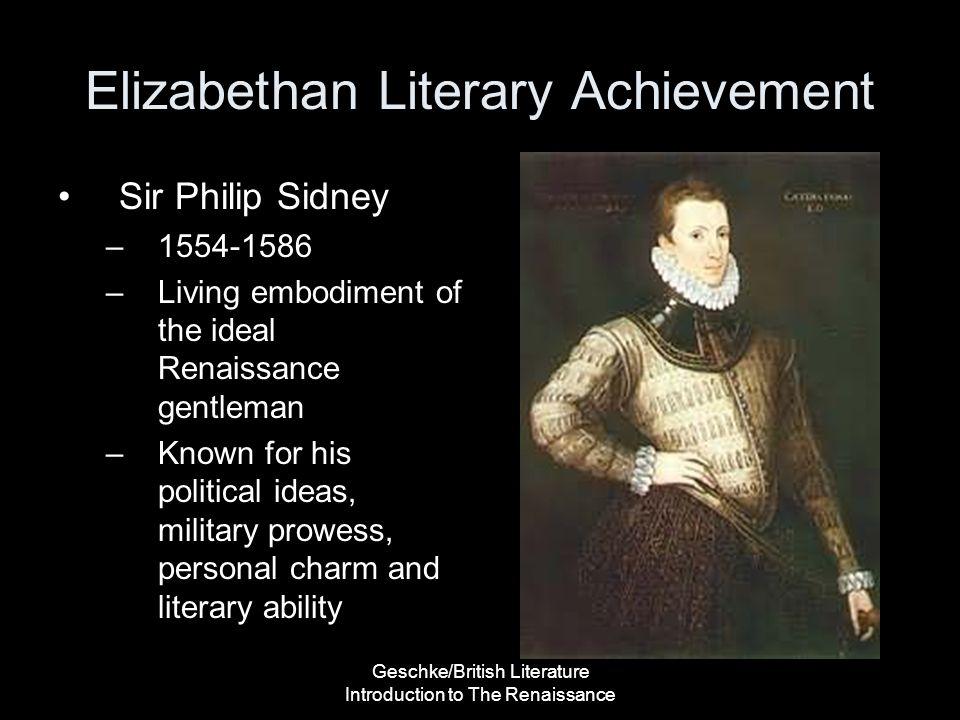 Geschke/British Literature Introduction to The Renaissance Elizabethan Literary Achievement Sir Philip Sidney –1554-1586 –Living embodiment of the ide