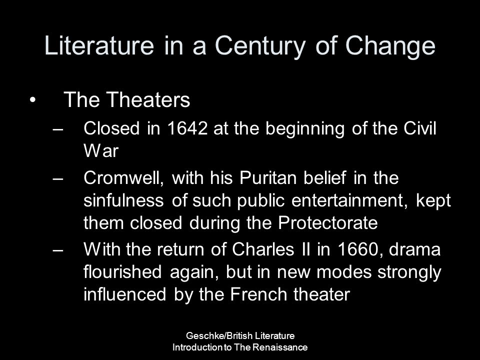 Geschke/British Literature Introduction to The Renaissance Literature in a Century of Change The Theaters –Closed in 1642 at the beginning of the Civi