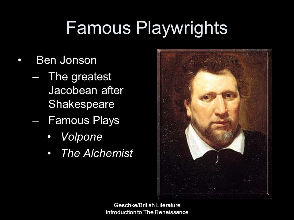 Geschke/British Literature Introduction to The Renaissance Famous Playwrights Ben Jonson –The greatest Jacobean after Shakespeare –Famous Plays Volpon