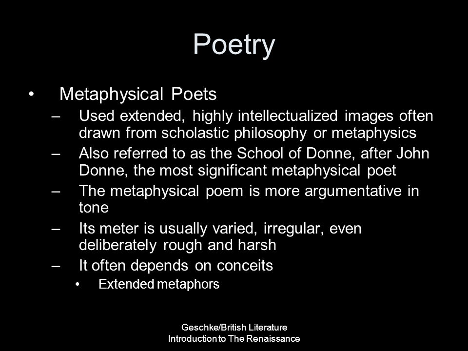 Geschke/British Literature Introduction to The Renaissance Poetry Metaphysical Poets –Used extended, highly intellectualized images often drawn from s