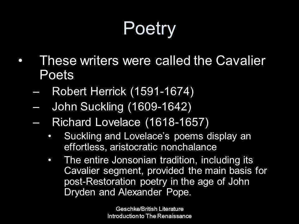Geschke/British Literature Introduction to The Renaissance Poetry These writers were called the Cavalier Poets –Robert Herrick (1591-1674) –John Suckl