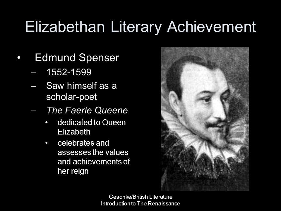 Geschke/British Literature Introduction to The Renaissance Elizabethan Literary Achievement Edmund Spenser –1552-1599 –Saw himself as a scholar-poet –