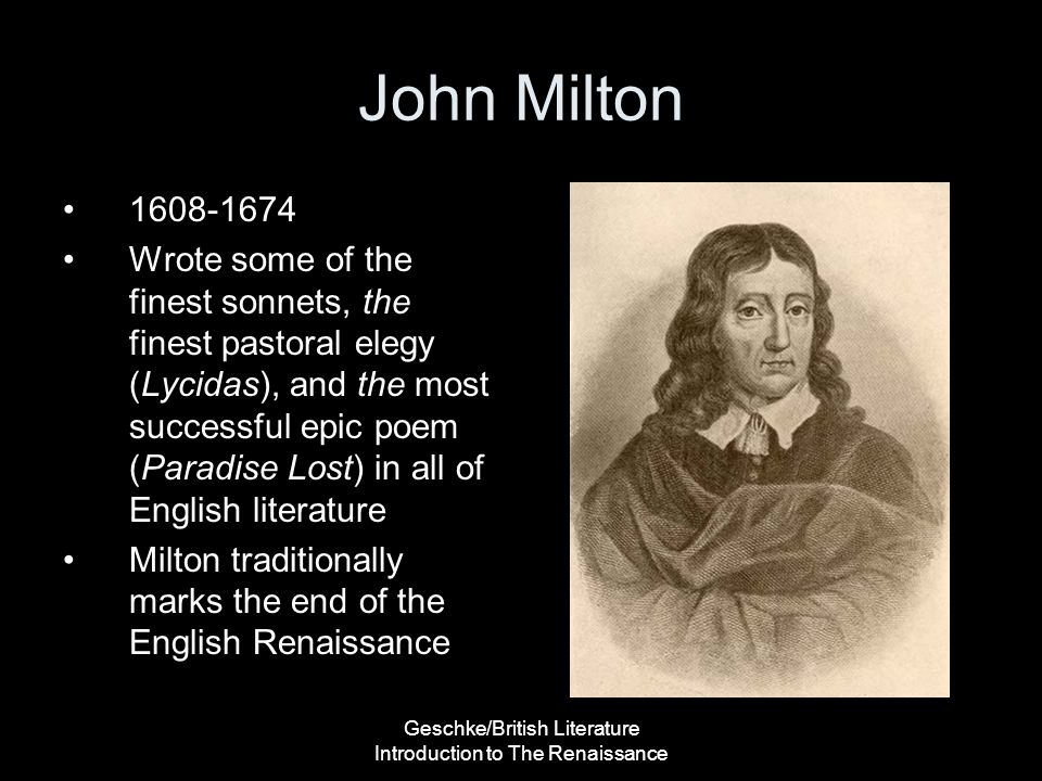 Geschke/British Literature Introduction to The Renaissance John Milton 1608-1674 Wrote some of the finest sonnets, the finest pastoral elegy (Lycidas)