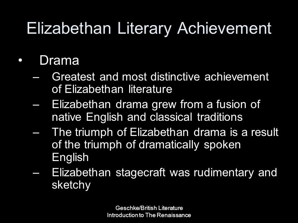 Geschke/British Literature Introduction to The Renaissance Elizabethan Literary Achievement Drama –Greatest and most distinctive achievement of Elizab
