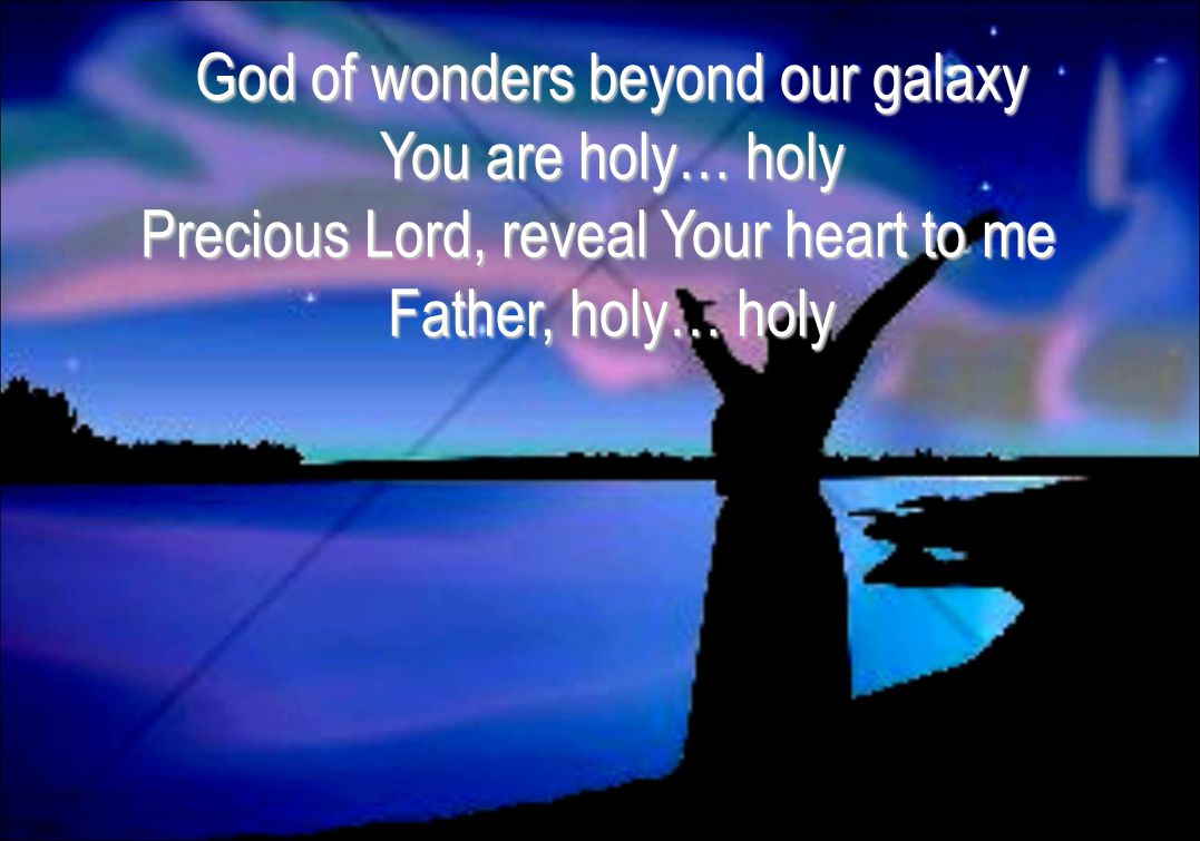 God of wonders beyond our galaxy You are holy… holy Precious Lord, reveal Your heart to me Father, holy… holy