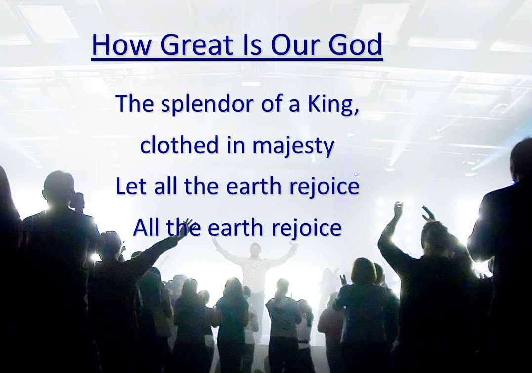 How Great Is Our God The splendor of a King, clothed in majesty Let all the earth rejoice All the earth rejoice
