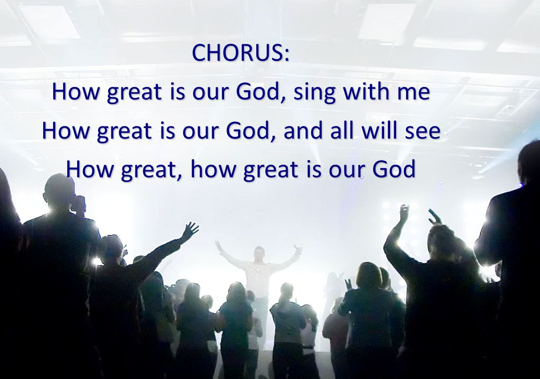 CHORUS: How great is our God, sing with me How great is our God, and all will see How great, how great is our God