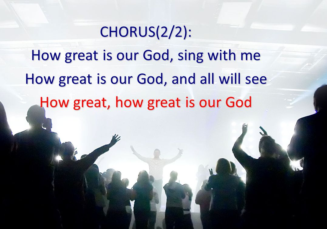 CHORUS(2/2): How great is our God, sing with me How great is our God, and all will see How great, how great is our God