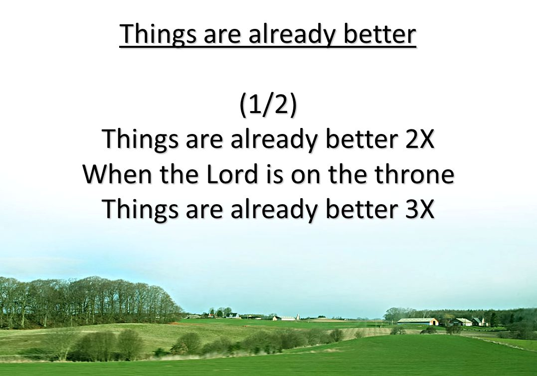 Things are already better (1/2) Things are already better 2X When the Lord is on the throne Things are already better 3X