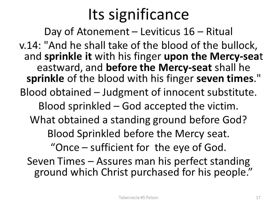 Its significance Day of Atonement – Leviticus 16 – Ritual v.14: And he shall take of the blood of the bullock, and sprinkle it with his finger upon the Mercy-seat eastward, and before the Mercy-seat shall he sprinkle of the blood with his finger seven times. Blood obtained – Judgment of innocent substitute.