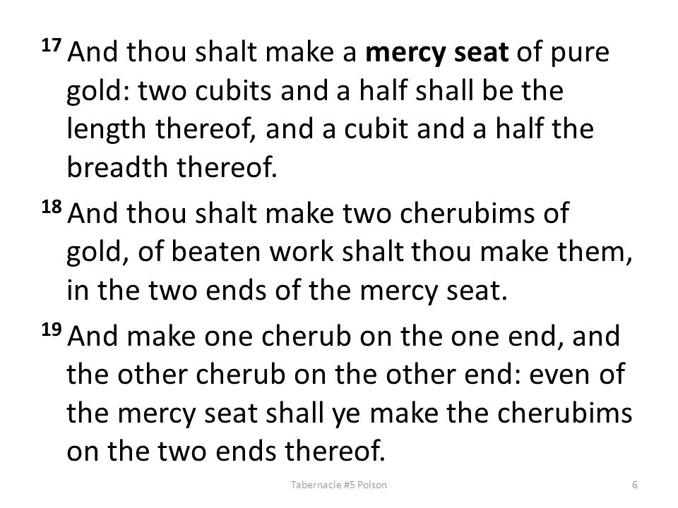 17 And thou shalt make a mercy seat of pure gold: two cubits and a half shall be the length thereof, and a cubit and a half the breadth thereof.