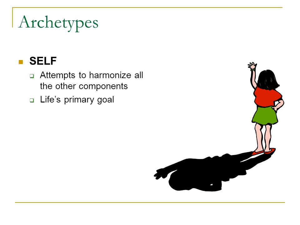 Archetypes SELF  Attempts to harmonize all the other components  Life's primary goal