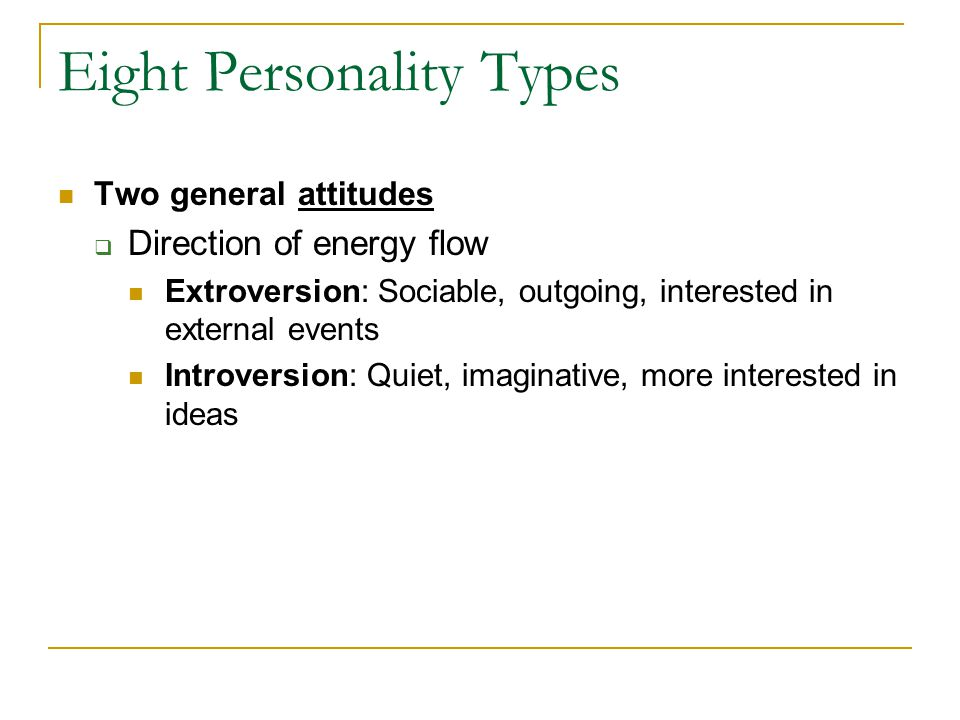 Eight Personality Types Two general attitudes  Direction of energy flow Extroversion: Sociable, outgoing, interested in external events Introversion: Quiet, imaginative, more interested in ideas
