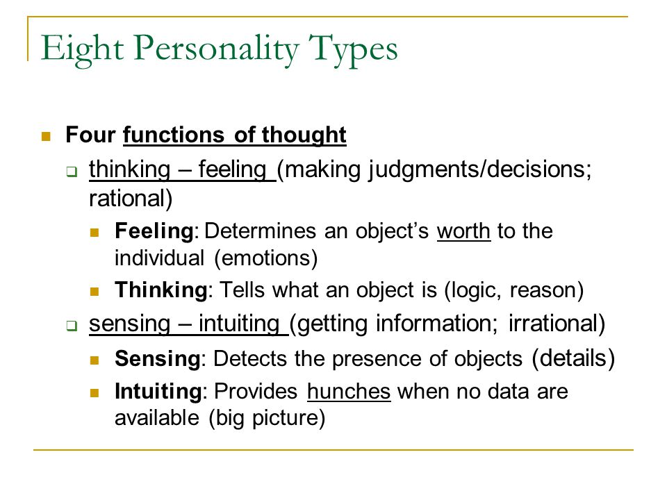 Four functions of thought  thinking – feeling (making judgments/decisions; rational) Feeling: Determines an object's worth to the individual (emotions) Thinking: Tells what an object is (logic, reason)  sensing – intuiting (getting information; irrational) Sensing: Detects the presence of objects (details) Intuiting: Provides hunches when no data are available (big picture) Eight Personality Types