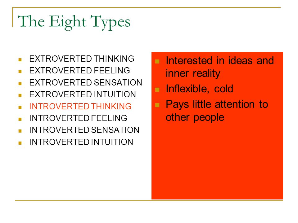 The Eight Types EXTROVERTED THINKING EXTROVERTED FEELING EXTROVERTED SENSATION EXTROVERTED INTUITION INTROVERTED THINKING INTROVERTED FEELING INTROVERTED SENSATION INTROVERTED INTUITION Interested in ideas and inner reality Inflexible, cold Pays little attention to other people