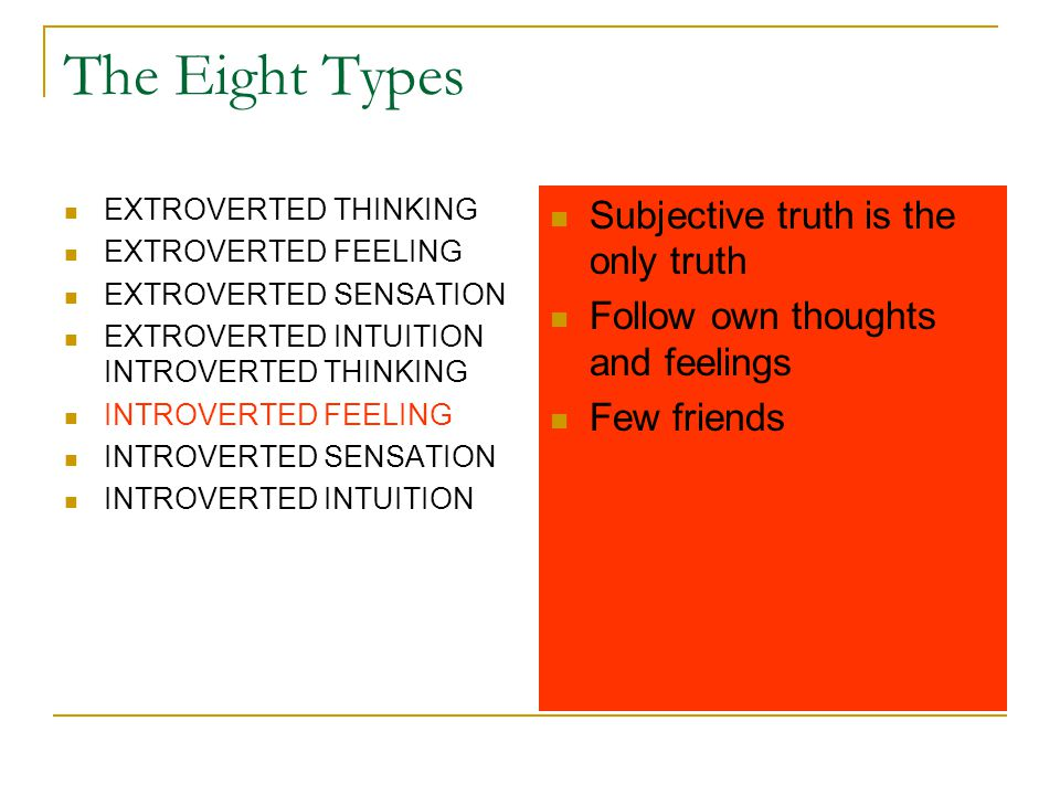 The Eight Types EXTROVERTED THINKING EXTROVERTED FEELING EXTROVERTED SENSATION EXTROVERTED INTUITION INTROVERTED THINKING INTROVERTED FEELING INTROVERTED SENSATION INTROVERTED INTUITION Subjective truth is the only truth Follow own thoughts and feelings Few friends