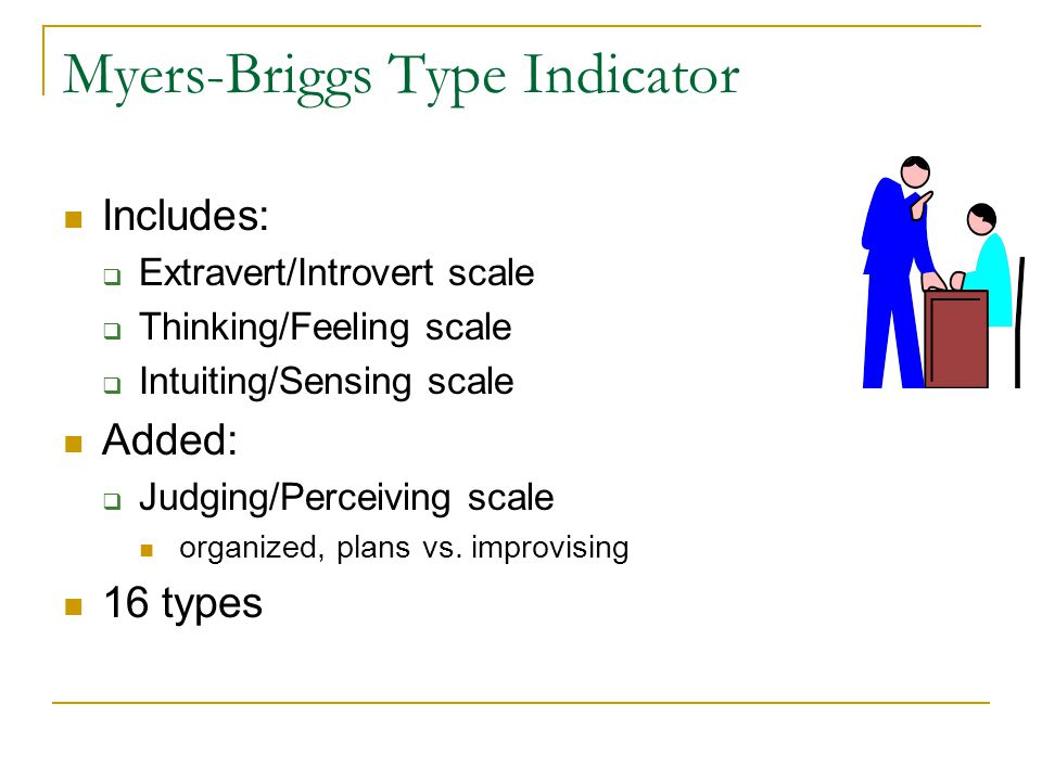 Myers-Briggs Type Indicator Includes:  Extravert/Introvert scale  Thinking/Feeling scale  Intuiting/Sensing scale Added:  Judging/Perceiving scale