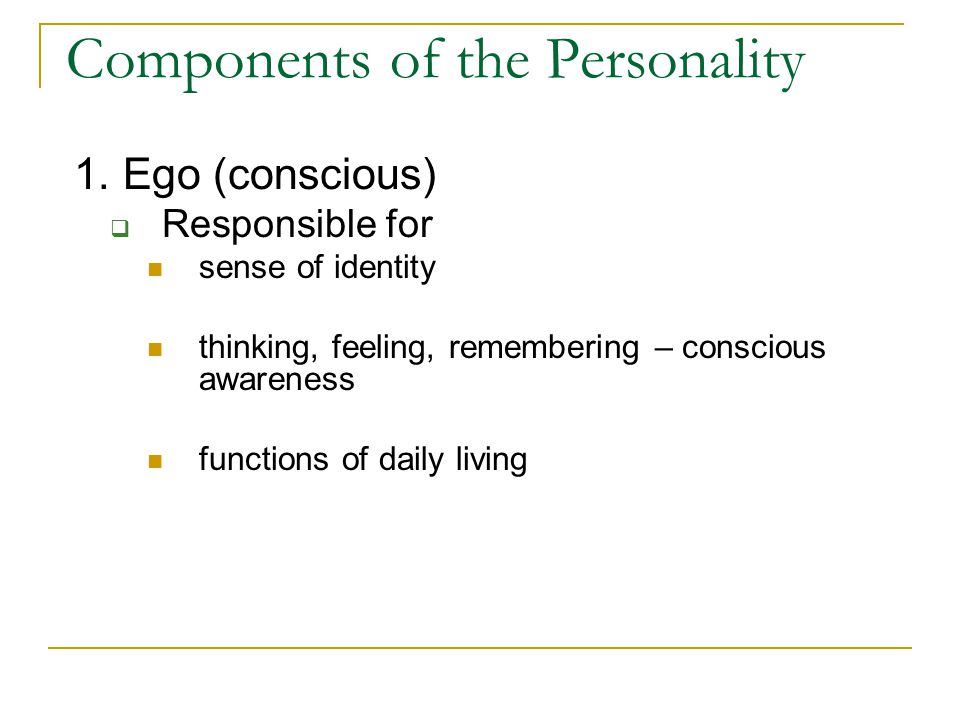 Components of the Personality 1. Ego (conscious)  Responsible for sense of identity thinking, feeling, remembering – conscious awareness functions of