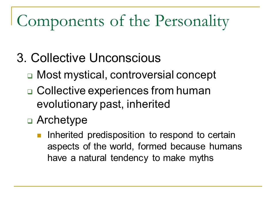 Components of the Personality 3. Collective Unconscious  Most mystical, controversial concept  Collective experiences from human evolutionary past,