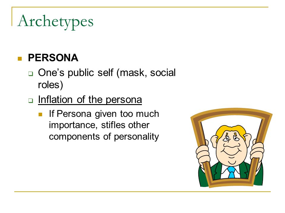 Archetypes PERSONA  One's public self (mask, social roles)  Inflation of the persona If Persona given too much importance, stifles other components of personality