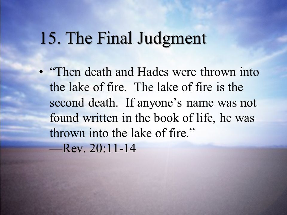 15.The Final Judgment Then death and Hades were thrown into the lake of fire.