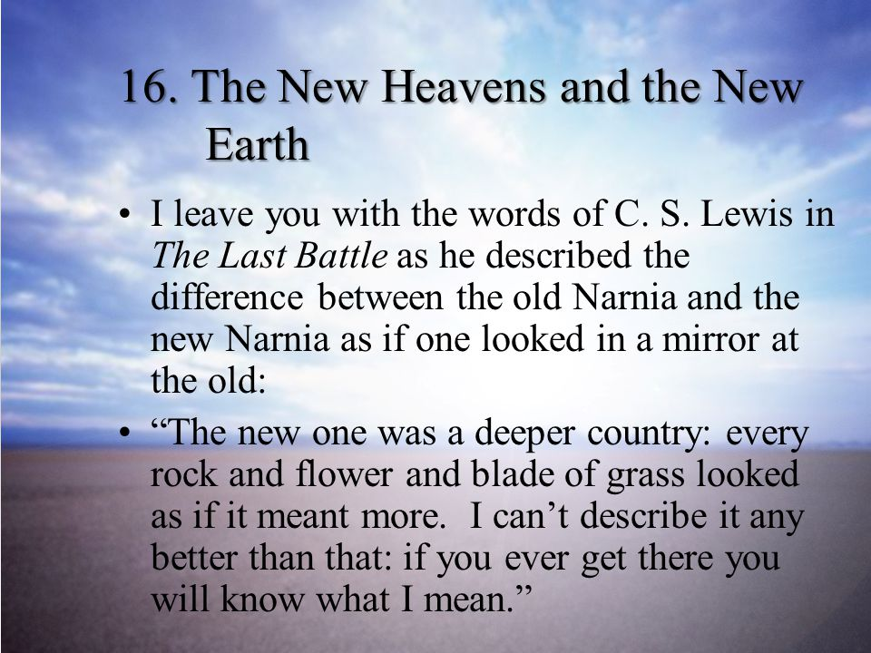16.The New Heavens and the New Earth I leave you with the words of C.