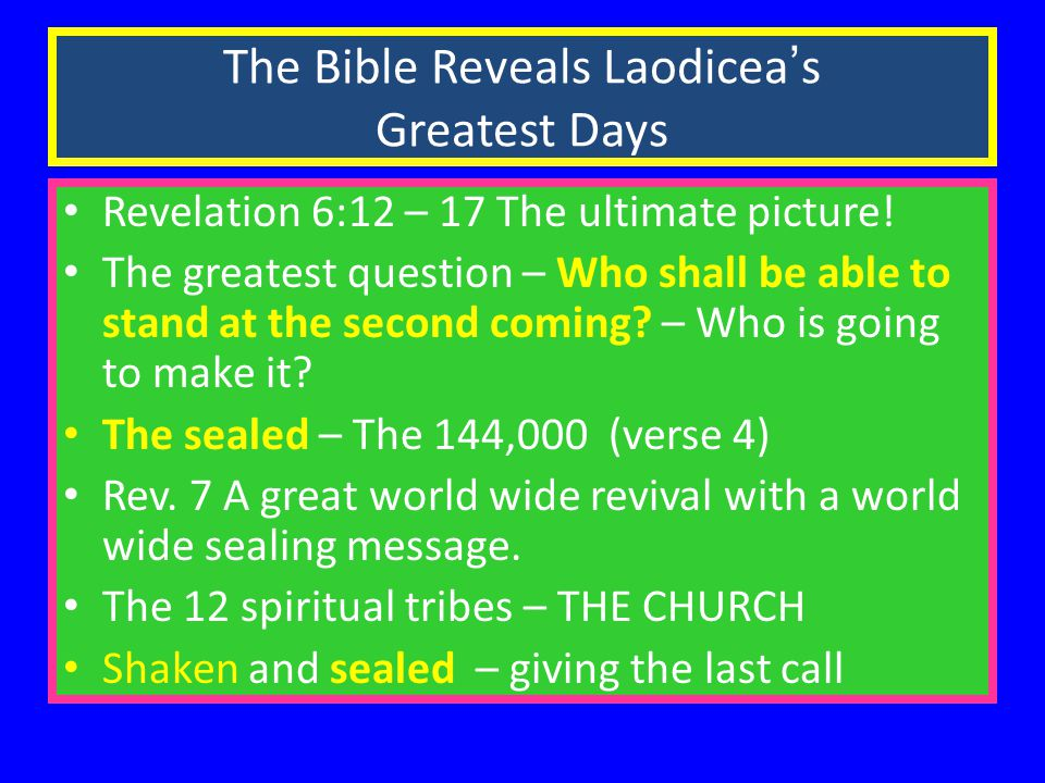 The Bible Reveals Laodicea ' s Greatest Days Revelation 6:12 – 17 The ultimate picture.