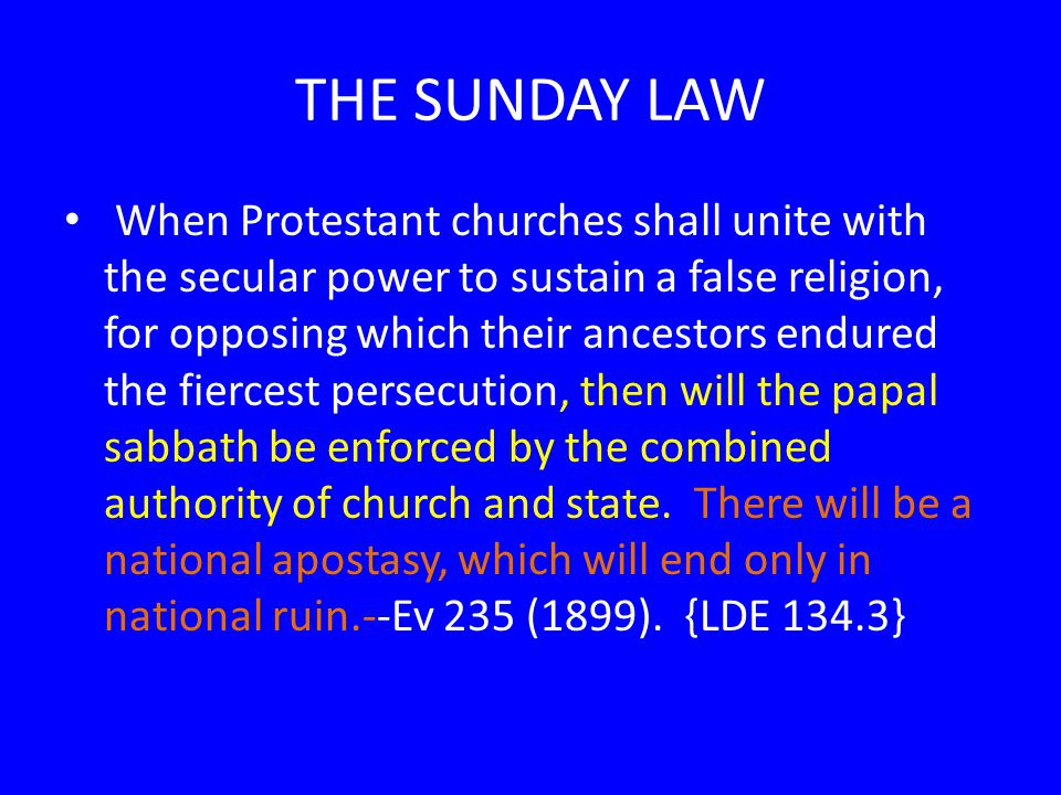 THE SUNDAY LAW When Protestant churches shall unite with the secular power to sustain a false religion, for opposing which their ancestors endured the fiercest persecution, then will the papal sabbath be enforced by the combined authority of church and state.