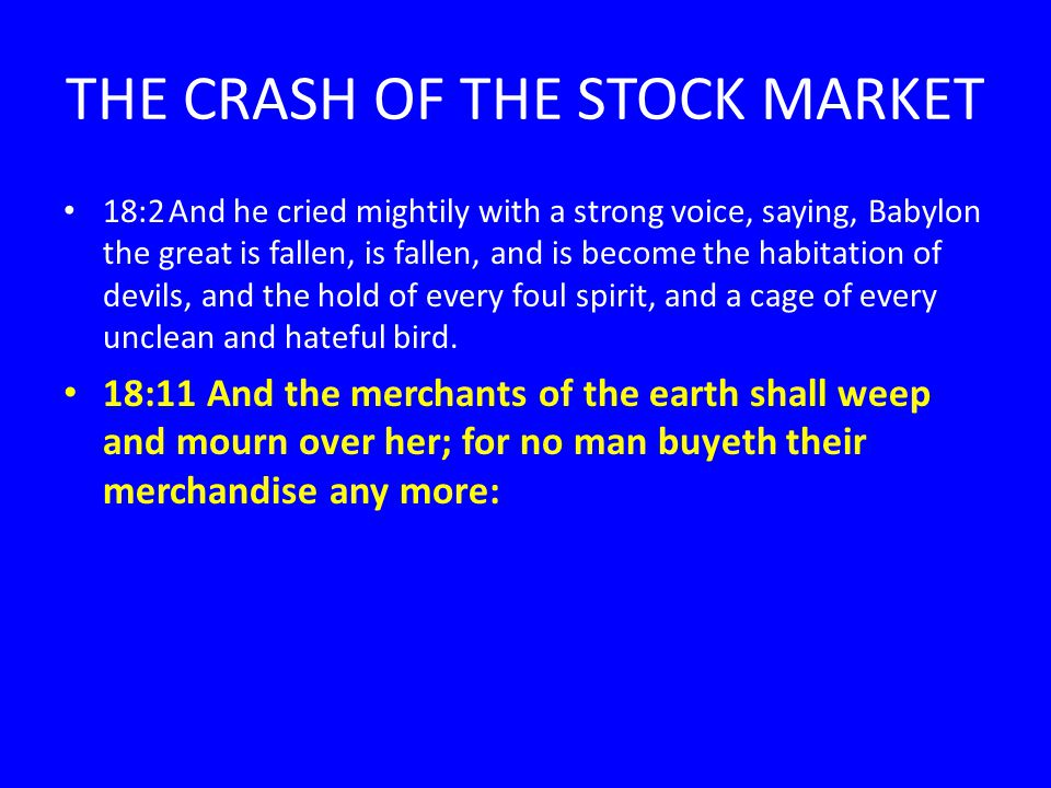 THE CRASH OF THE STOCK MARKET 18:2And he cried mightily with a strong voice, saying, Babylon the great is fallen, is fallen, and is become the habitation of devils, and the hold of every foul spirit, and a cage of every unclean and hateful bird.