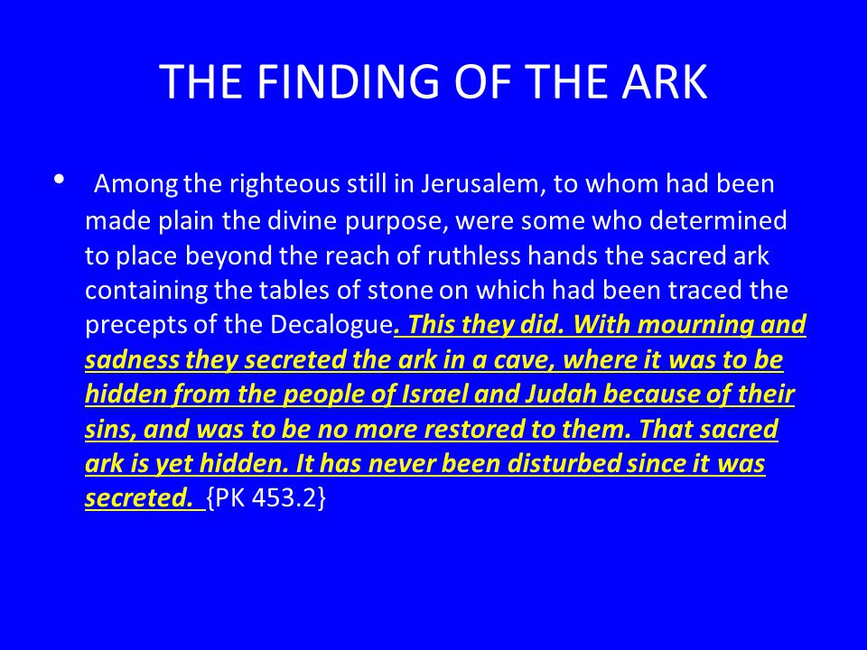 THE FINDING OF THE ARK Among the righteous still in Jerusalem, to whom had been made plain the divine purpose, were some who determined to place beyond the reach of ruthless hands the sacred ark containing the tables of stone on which had been traced the precepts of the Decalogue.