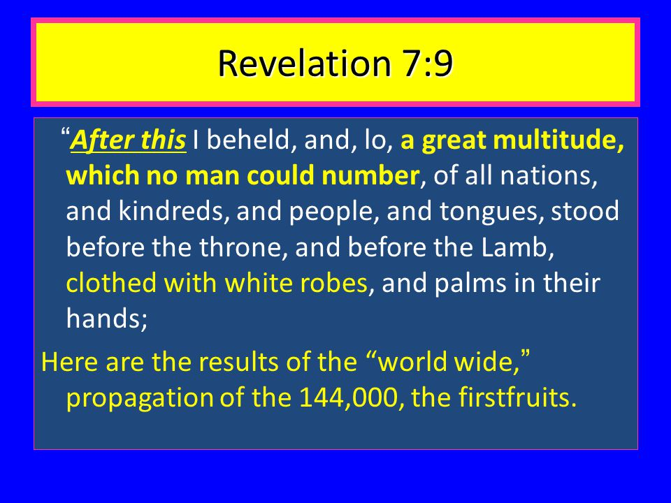 Revelation 7:9 After this I beheld, and, lo, a great multitude, which no man could number, of all nations, and kindreds, and people, and tongues, stood before the throne, and before the Lamb, clothed with white robes, and palms in their hands; Here are the results of the world wide, propagation of the 144,000, the firstfruits.