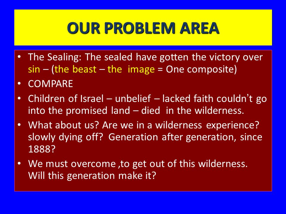 OUR PROBLEM AREA The Sealing: The sealed have gotten the victory over sin – (the beast – the image = One composite) COMPARE Children of Israel – unbelief – lacked faith couldn ' t go into the promised land – died in the wilderness.