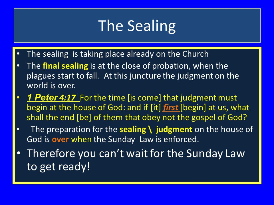 The Sealing The sealing is taking place already on the Church The final sealing is at the close of probation, when the plagues start to fall.