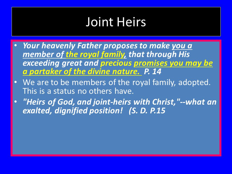 Joint Heirs Your heavenly Father proposes to make you a member of the royal family, that through His exceeding great and precious promises you may be a partaker of the divine nature.