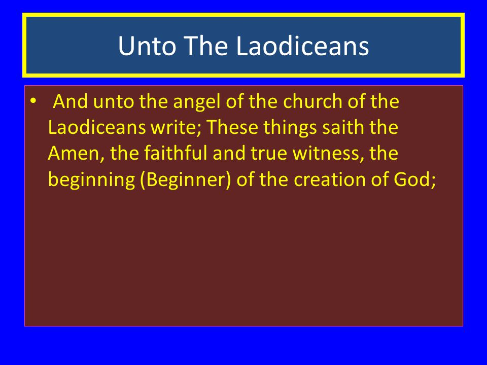Unto The Laodiceans And unto the angel of the church of the Laodiceans write; These things saith the Amen, the faithful and true witness, the beginning (Beginner) of the creation of God;