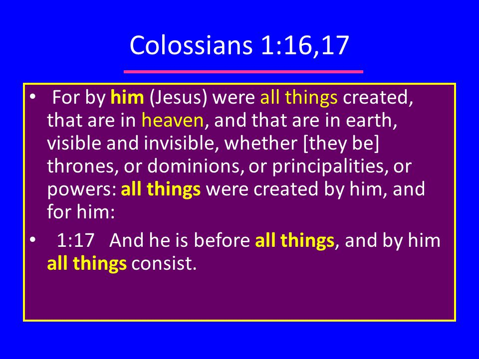 Colossians 1:16,17 For by him (Jesus) were all things created, that are in heaven, and that are in earth, visible and invisible, whether [they be] thrones, or dominions, or principalities, or powers: all things were created by him, and for him: 1:17 And he is before all things, and by him all things consist.